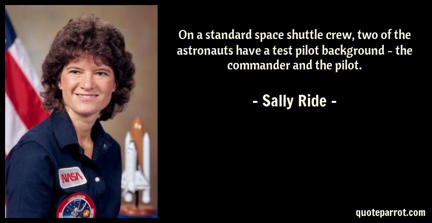 Sally Ride Quote: On a standard space shuttle crew, two of the astronauts have a test pilot background - the commander and the pilot.