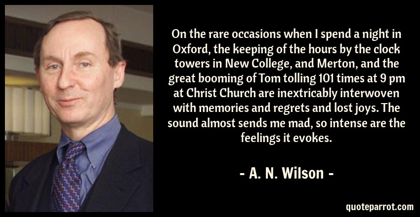 A. N. Wilson Quote: On the rare occasions when I spend a night in Oxford, the keeping of the hours by the clock towers in New College, and Merton, and the great booming of Tom tolling 101 times at 9 pm at Christ Church are inextricably interwoven with memories and regrets and lost joys. The sound almost sends me mad, so intense are the feelings it evokes.