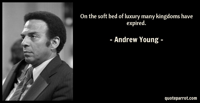 Andrew Young Quote: On the soft bed of luxury many kingdoms have expired.