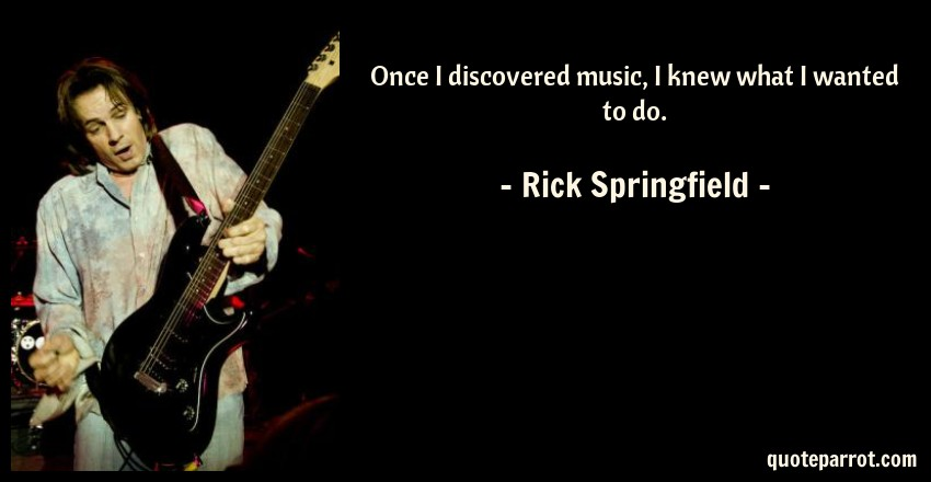 Rick Springfield Quote: Once I discovered music, I knew what I wanted to do.