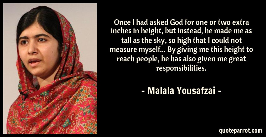Malala Yousafzai Quote: Once I had asked God for one or two extra inches in height, but instead, he made me as tall as the sky, so high that I could not measure myself... By giving me this height to reach people, he has also given me great responsibilities.