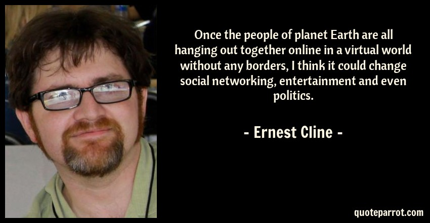 Ernest Cline Quote: Once the people of planet Earth are all hanging out together online in a virtual world without any borders, I think it could change social networking, entertainment and even politics.