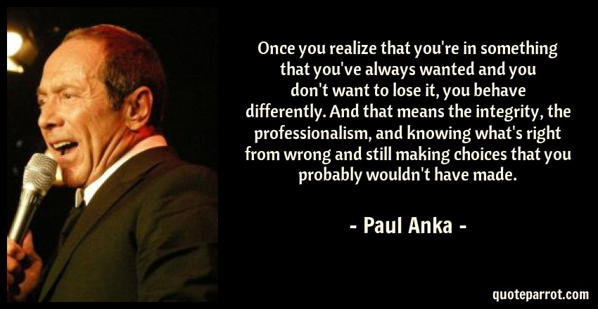 Paul Anka Quote: Once you realize that you're in something that you've always wanted and you don't want to lose it, you behave differently. And that means the integrity, the professionalism, and knowing what's right from wrong and still making choices that you probably wouldn't have made.