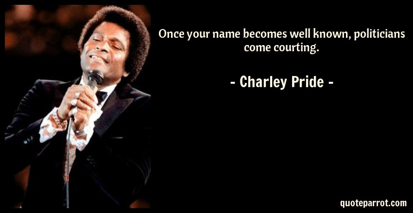Charley Pride Quote: Once your name becomes well known, politicians come courting.