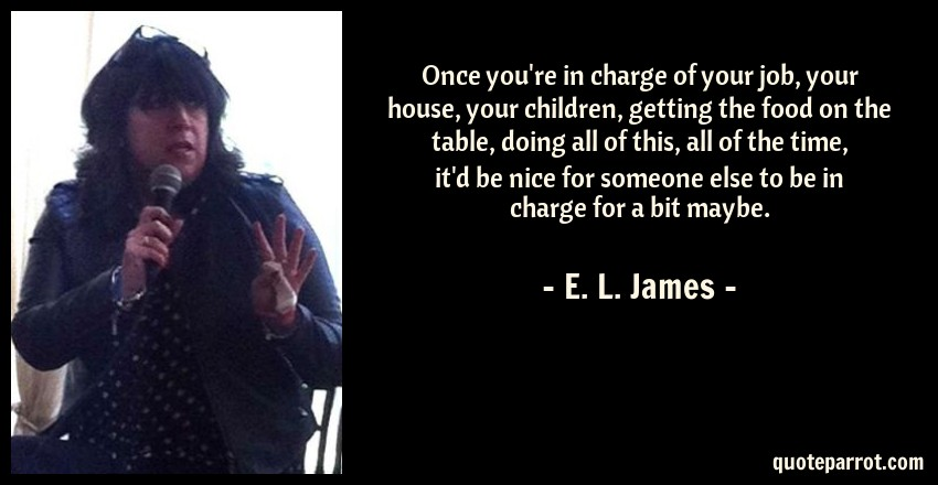 E. L. James Quote: Once you're in charge of your job, your house, your children, getting the food on the table, doing all of this, all of the time, it'd be nice for someone else to be in charge for a bit maybe.