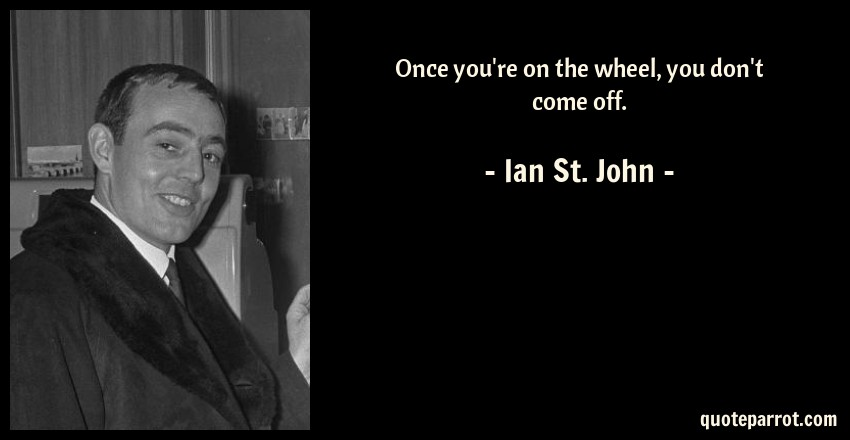 Ian St. John Quote: Once you're on the wheel, you don't come off.