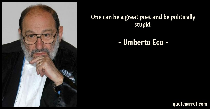 Umberto Eco Quote: One can be a great poet and be politically stupid.