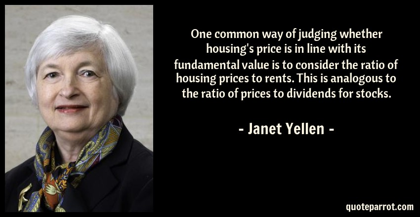 Janet Yellen Quote: One common way of judging whether housing's price is in line with its fundamental value is to consider the ratio of housing prices to rents. This is analogous to the ratio of prices to dividends for stocks.