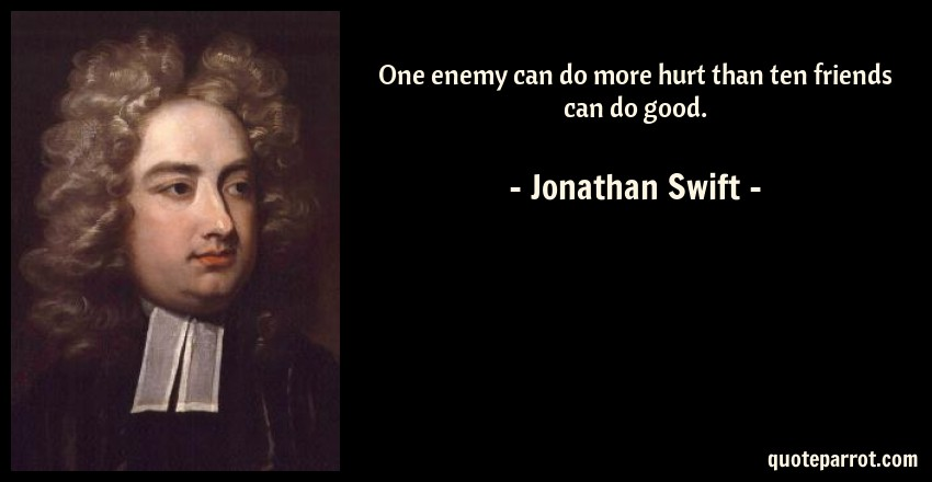 Jonathan Swift Quote: One enemy can do more hurt than ten friends can do good.