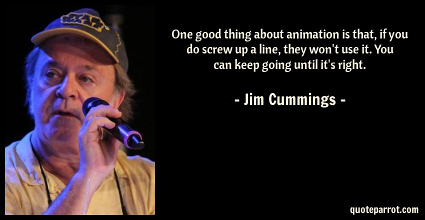 Jim Cummings Quote: One good thing about animation is that, if you do screw up a line, they won't use it. You can keep going until it's right.