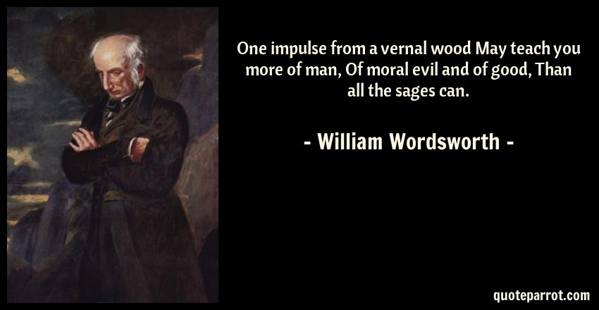 William Wordsworth Quote: One impulse from a vernal wood May teach you more of man, Of moral evil and of good, Than all the sages can.