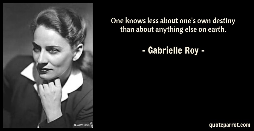 Gabrielle Roy Quote: One knows less about one's own destiny than about anything else on earth.