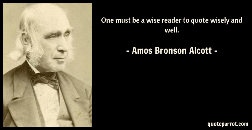 Amos Bronson Alcott Quote: One must be a wise reader to quote wisely and well.
