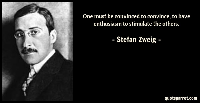 Stefan Zweig Quote: One must be convinced to convince, to have enthusiasm to stimulate the others.