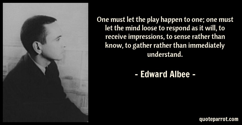 Edward Albee Quote: One must let the play happen to one; one must let the mind loose to respond as it will, to receive impressions, to sense rather than know, to gather rather than immediately understand.