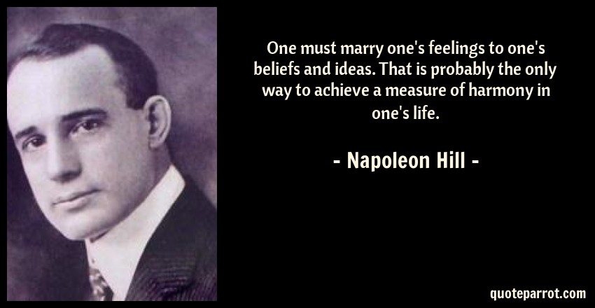 Napoleon Hill Quote: One must marry one's feelings to one's beliefs and ideas. That is probably the only way to achieve a measure of harmony in one's life.