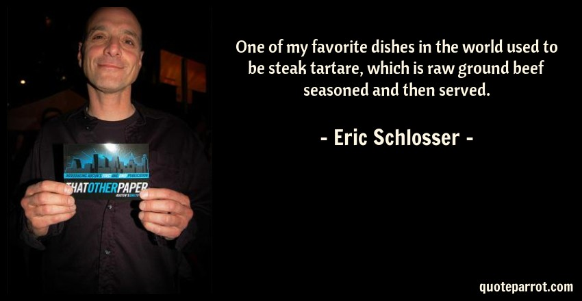 Eric Schlosser Quote: One of my favorite dishes in the world used to be steak tartare, which is raw ground beef seasoned and then served.