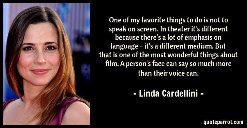 Linda Cardellini Quote: One of my favorite things to do is not to speak on screen. In theater it's different because there's a lot of emphasis on language - it's a different medium. But that is one of the most wonderful things about film. A person's face can say so much more than their voice can.