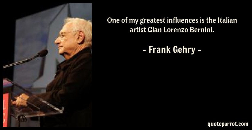 Frank Gehry Quote: One of my greatest influences is the Italian artist Gian Lorenzo Bernini.