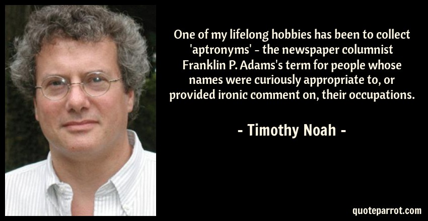 Timothy Noah Quote: One of my lifelong hobbies has been to collect 'aptronyms' - the newspaper columnist Franklin P. Adams's term for people whose names were curiously appropriate to, or provided ironic comment on, their occupations.