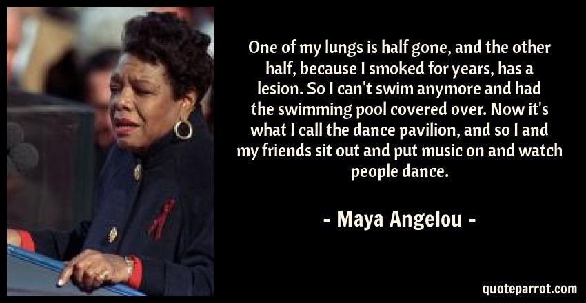 Maya Angelou Quote: One of my lungs is half gone, and the other half, because I smoked for years, has a lesion. So I can't swim anymore and had the swimming pool covered over. Now it's what I call the dance pavilion, and so I and my friends sit out and put music on and watch people dance.