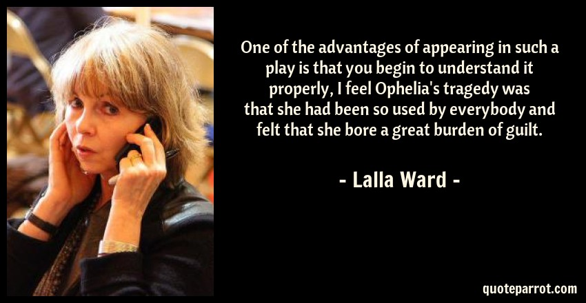 Lalla Ward Quote: One of the advantages of appearing in such a play is that you begin to understand it properly, I feel Ophelia's tragedy was that she had been so used by everybody and felt that she bore a great burden of guilt.