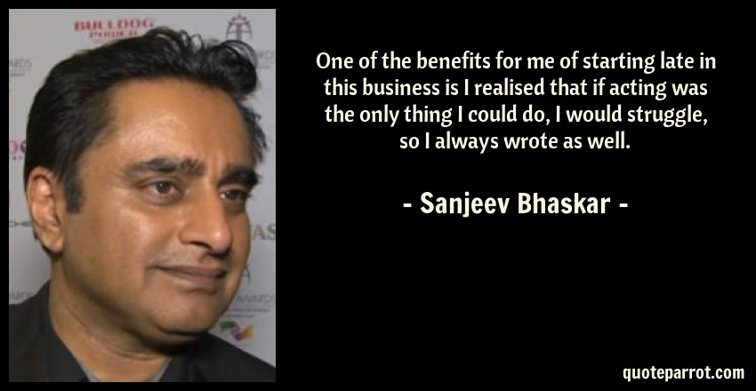 Sanjeev Bhaskar Quote: One of the benefits for me of starting late in this business is I realised that if acting was the only thing I could do, I would struggle, so I always wrote as well.