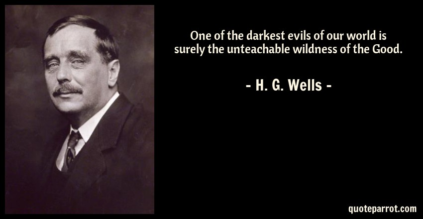 H. G. Wells Quote: One of the darkest evils of our world is surely the unteachable wildness of the Good.
