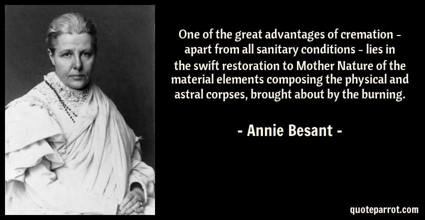 Annie Besant Quote: One of the great advantages of cremation - apart from all sanitary conditions - lies in the swift restoration to Mother Nature of the material elements composing the physical and astral corpses, brought about by the burning.