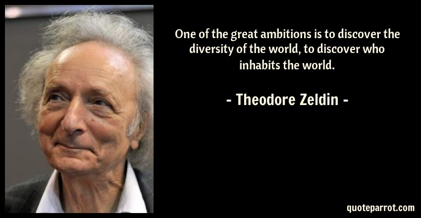 Theodore Zeldin Quote: One of the great ambitions is to discover the diversity of the world, to discover who inhabits the world.