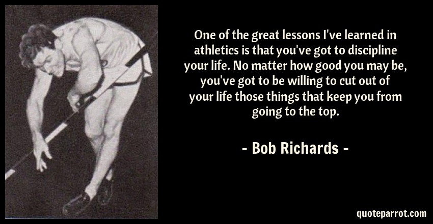 Bob Richards Quote: One of the great lessons I've learned in athletics is that you've got to discipline your life. No matter how good you may be, you've got to be willing to cut out of your life those things that keep you from going to the top.