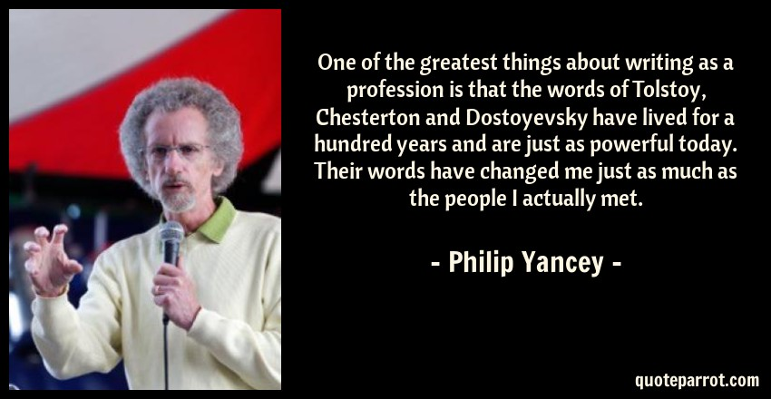 Philip Yancey Quote: One of the greatest things about writing as a profession is that the words of Tolstoy, Chesterton and Dostoyevsky have lived for a hundred years and are just as powerful today. Their words have changed me just as much as the people I actually met.