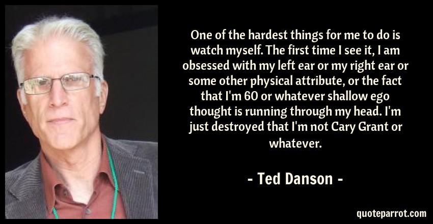 Ted Danson Quote: One of the hardest things for me to do is watch myself. The first time I see it, I am obsessed with my left ear or my right ear or some other physical attribute, or the fact that I'm 60 or whatever shallow ego thought is running through my head. I'm just destroyed that I'm not Cary Grant or whatever.