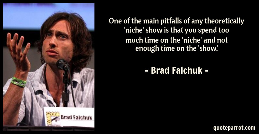 Brad Falchuk Quote: One of the main pitfalls of any theoretically 'niche' show is that you spend too much time on the 'niche' and not enough time on the 'show.'