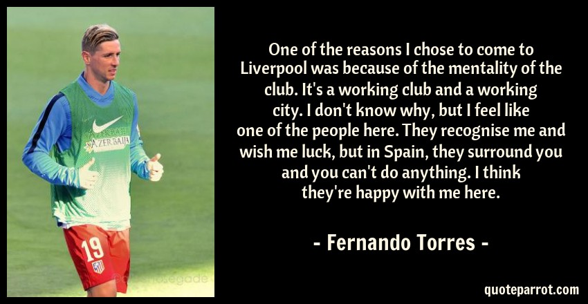 Fernando Torres Quote: One of the reasons I chose to come to Liverpool was because of the mentality of the club. It's a working club and a working city. I don't know why, but I feel like one of the people here. They recognise me and wish me luck, but in Spain, they surround you and you can't do anything. I think they're happy with me here.