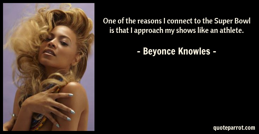 Beyonce Knowles Quote: One of the reasons I connect to the Super Bowl is that I approach my shows like an athlete.