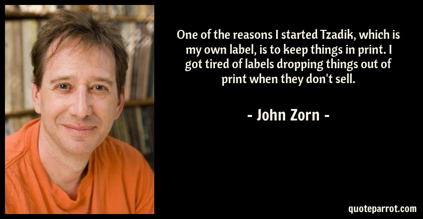 John Zorn Quote: One of the reasons I started Tzadik, which is my own label, is to keep things in print. I got tired of labels dropping things out of print when they don't sell.