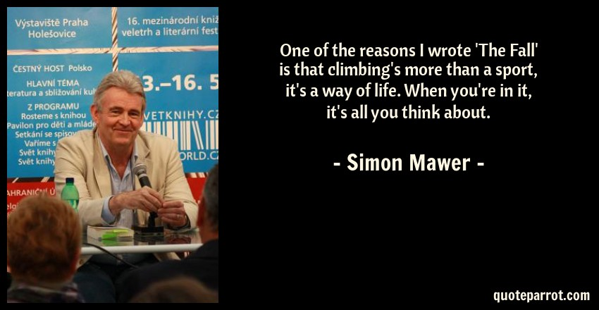 Simon Mawer Quote: One of the reasons I wrote 'The Fall' is that climbing's more than a sport, it's a way of life. When you're in it, it's all you think about.