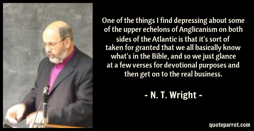 N. T. Wright Quote: One of the things I find depressing about some of the upper echelons of Anglicanism on both sides of the Atlantic is that it's sort of taken for granted that we all basically know what's in the Bible, and so we just glance at a few verses for devotional purposes and then get on to the real business.