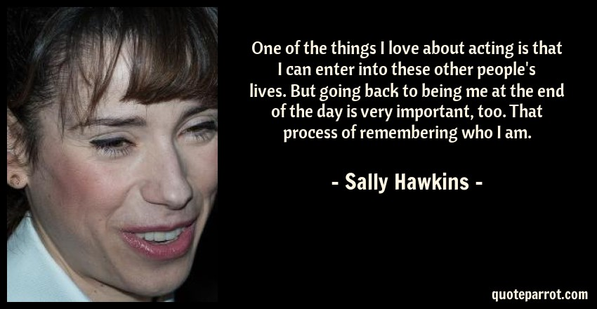 Sally Hawkins Quote: One of the things I love about acting is that I can enter into these other people's lives. But going back to being me at the end of the day is very important, too. That process of remembering who I am.