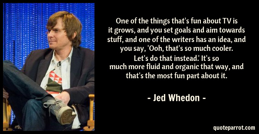 Jed Whedon Quote: One of the things that's fun about TV is it grows, and you set goals and aim towards stuff, and one of the writers has an idea, and you say, 'Ooh, that's so much cooler. Let's do that instead.' It's so much more fluid and organic that way, and that's the most fun part about it.