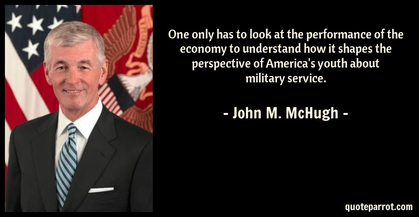 John M. McHugh Quote: One only has to look at the performance of the economy to understand how it shapes the perspective of America's youth about military service.