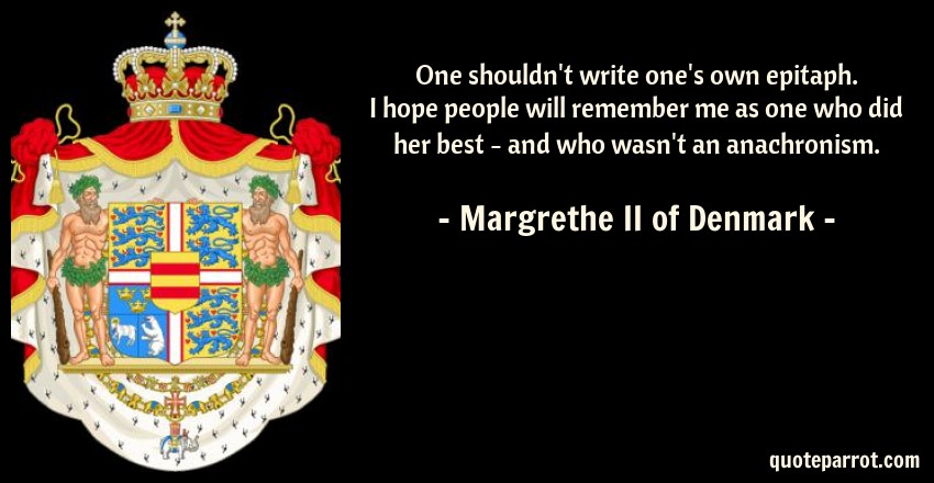 Margrethe II of Denmark Quote: One shouldn't write one's own epitaph. I hope people will remember me as one who did her best - and who wasn't an anachronism.