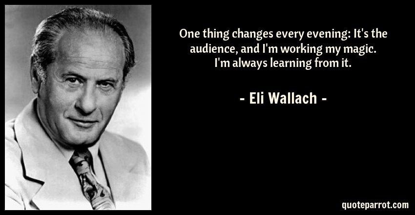 Eli Wallach Quote: One thing changes every evening: It's the audience, and I'm working my magic. I'm always learning from it.