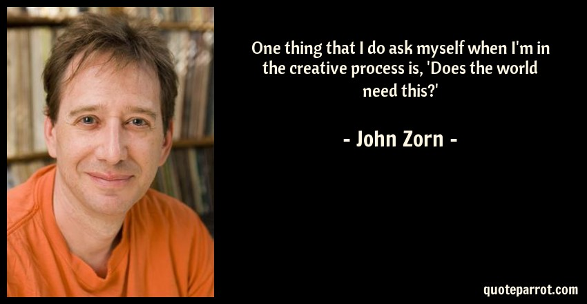 John Zorn Quote: One thing that I do ask myself when I'm in the creative process is, 'Does the world need this?'