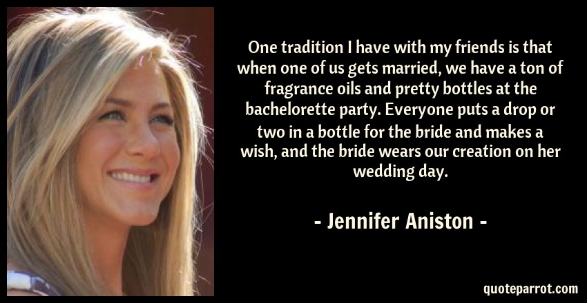 Jennifer Aniston Quote: One tradition I have with my friends is that when one of us gets married, we have a ton of fragrance oils and pretty bottles at the bachelorette party. Everyone puts a drop or two in a bottle for the bride and makes a wish, and the bride wears our creation on her wedding day.