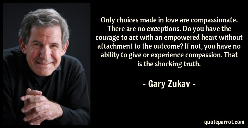 Gary Zukav Quote: Only choices made in love are compassionate. There are no exceptions. Do you have the courage to act with an empowered heart without attachment to the outcome? If not, you have no ability to give or experience compassion. That is the shocking truth.