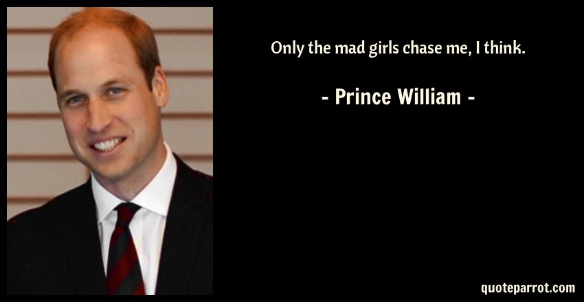 Prince William Quote: Only the mad girls chase me, I think.