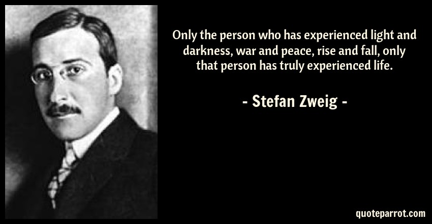 Stefan Zweig Quote: Only the person who has experienced light and darkness, war and peace, rise and fall, only that person has truly experienced life.