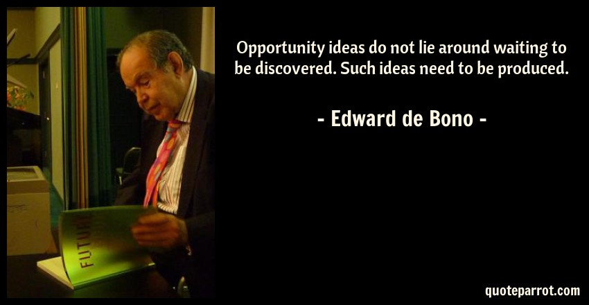 Edward de Bono Quote: Opportunity ideas do not lie around waiting to be discovered. Such ideas need to be produced.